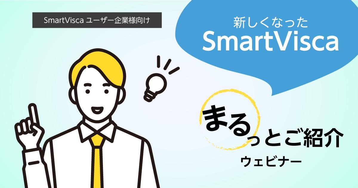【SmartViscaユーザー様向け】<br>新しくなったSmartVisca まるっとご紹介ウェビナー